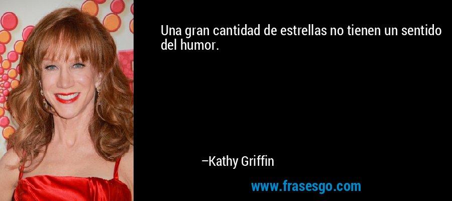 Una gran cantidad de estrellas no tienen un sentido del humor. – Kathy Griffin