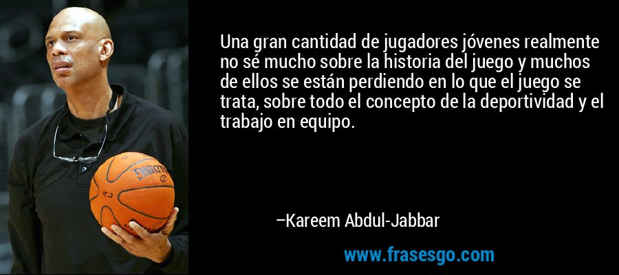 Una gran cantidad de jugadores jóvenes realmente no sé mucho sobre la historia del juego y muchos de ellos se están perdiendo en lo que el juego se trata, sobre todo el concepto de la deportividad y el trabajo en equipo. – Kareem Abdul-Jabbar