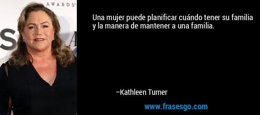 Una mujer puede planificar cuándo tener su familia y la manera de mantener a una familia. – Kathleen Turner