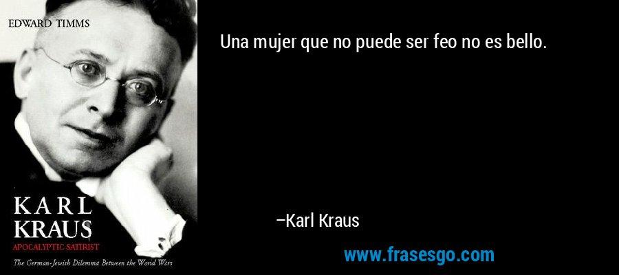 Una mujer que no puede ser feo no es bello. – Karl Kraus