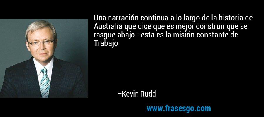 Una narración continua a lo largo de la historia de Australia que dice que es mejor construir que se rasgue abajo - esta es la misión constante de Trabajo. – Kevin Rudd