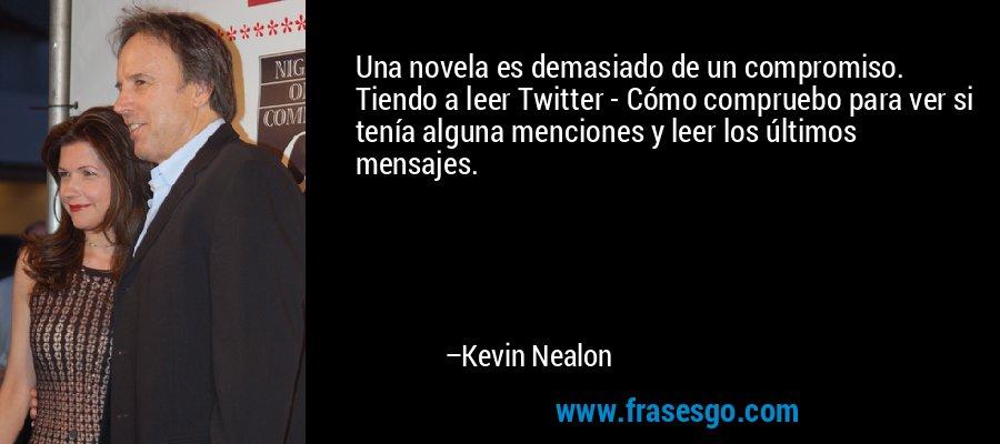 Una novela es demasiado de un compromiso. Tiendo a leer Twitter - Cómo compruebo para ver si tenía alguna menciones y leer los últimos mensajes. – Kevin Nealon