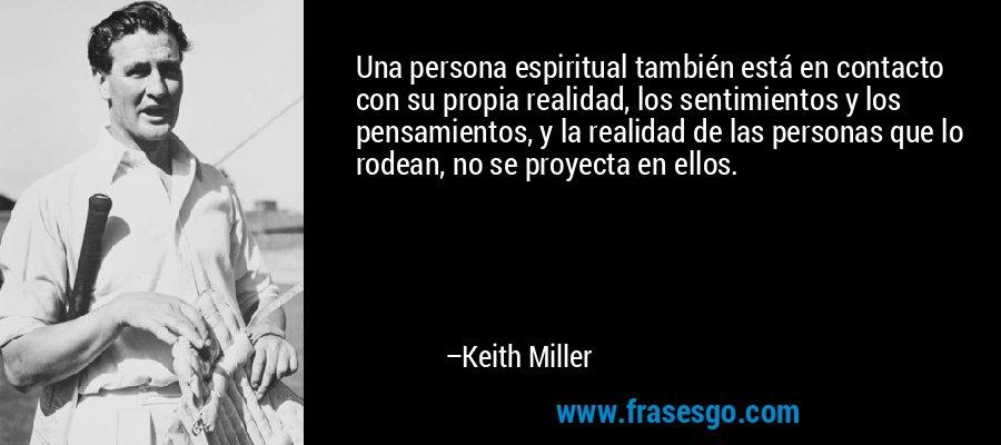 Una persona espiritual también está en contacto con su propia realidad, los sentimientos y los pensamientos, y la realidad de las personas que lo rodean, no se proyecta en ellos. – Keith Miller