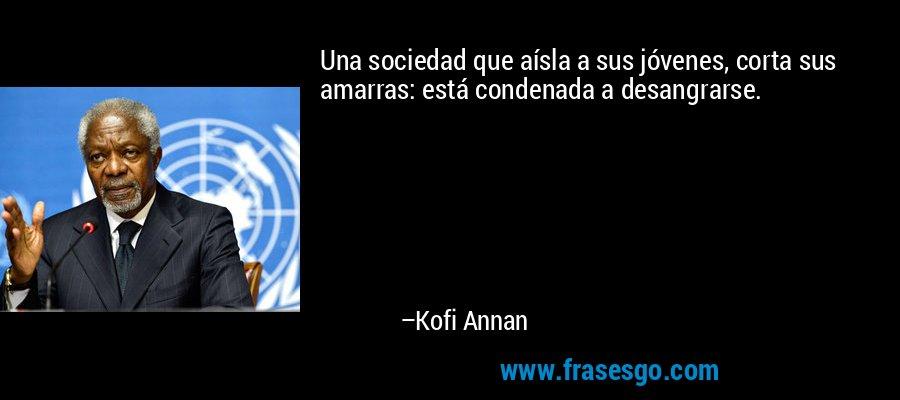 Una sociedad que aísla a sus jóvenes, corta sus amarras: está condenada a desangrarse. – Kofi Annan