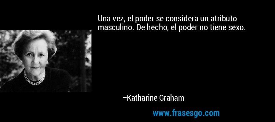 Una vez, el poder se considera un atributo masculino. De hecho, el poder no tiene sexo. – Katharine Graham