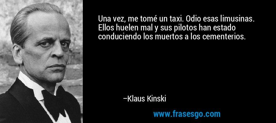 Una vez, me tomé un taxi. Odio esas limusinas. Ellos huelen mal y sus pilotos han estado conduciendo los muertos a los cementerios. – Klaus Kinski