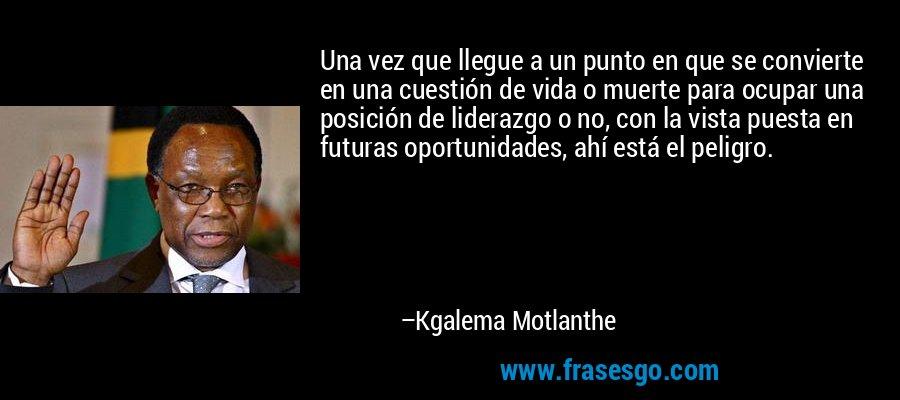 Una vez que llegue a un punto en que se convierte en una cuestión de vida o muerte para ocupar una posición de liderazgo o no, con la vista puesta en futuras oportunidades, ahí está el peligro. – Kgalema Motlanthe