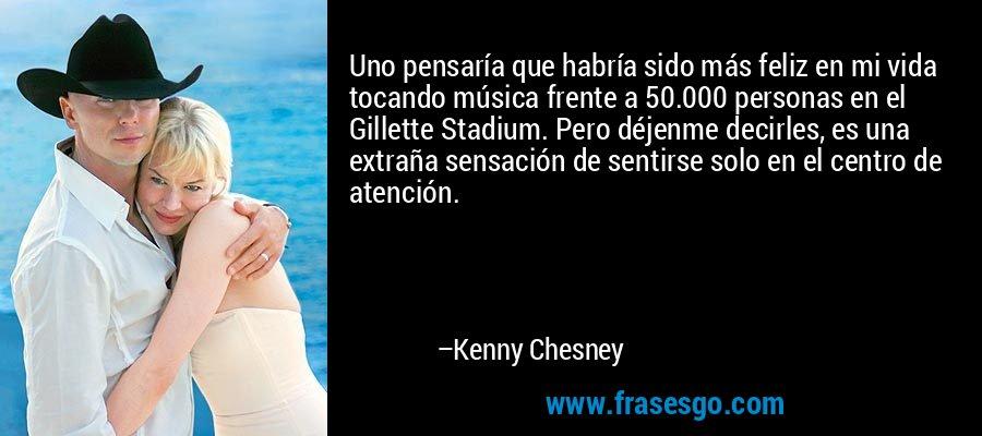 Uno pensaría que habría sido más feliz en mi vida tocando música frente a 50.000 personas en el Gillette Stadium. Pero déjenme decirles, es una extraña sensación de sentirse solo en el centro de atención. – Kenny Chesney