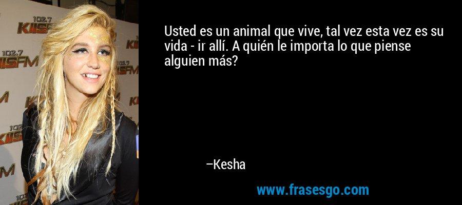 Usted es un animal que vive, tal vez esta vez es su vida - ir allí. A quién le importa lo que piense alguien más? – Kesha