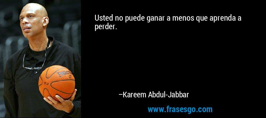 Usted no puede ganar a menos que aprenda a perder. – Kareem Abdul-Jabbar