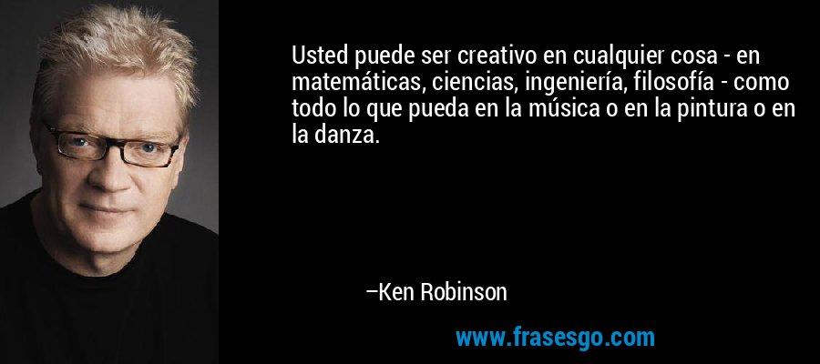Usted puede ser creativo en cualquier cosa - en matemáticas, ciencias, ingeniería, filosofía - como todo lo que pueda en la música o en la pintura o en la danza. – Ken Robinson
