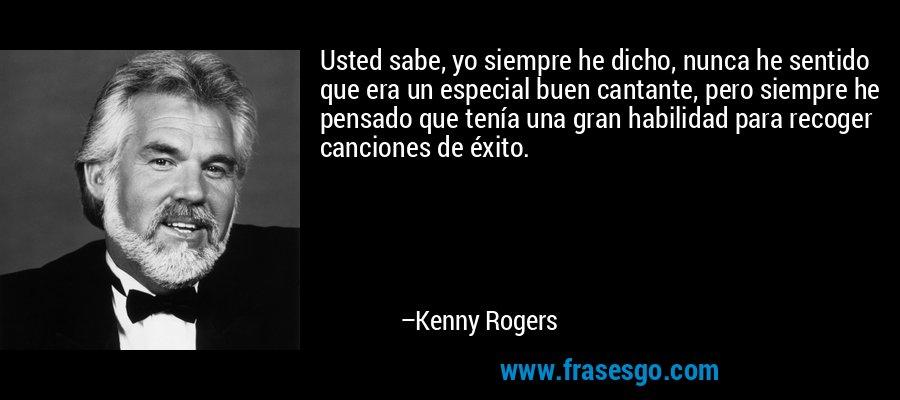 Usted sabe, yo siempre he dicho, nunca he sentido que era un especial buen cantante, pero siempre he pensado que tenía una gran habilidad para recoger canciones de éxito. – Kenny Rogers