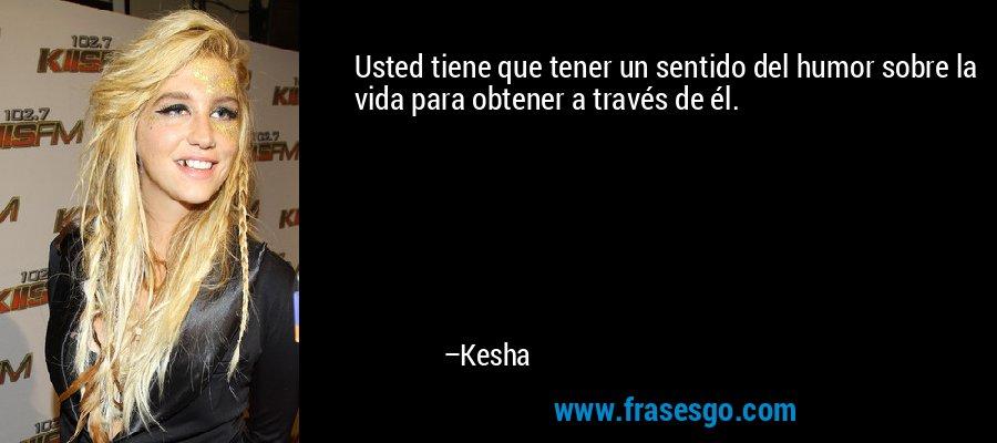 Usted tiene que tener un sentido del humor sobre la vida para obtener a través de él. – Kesha