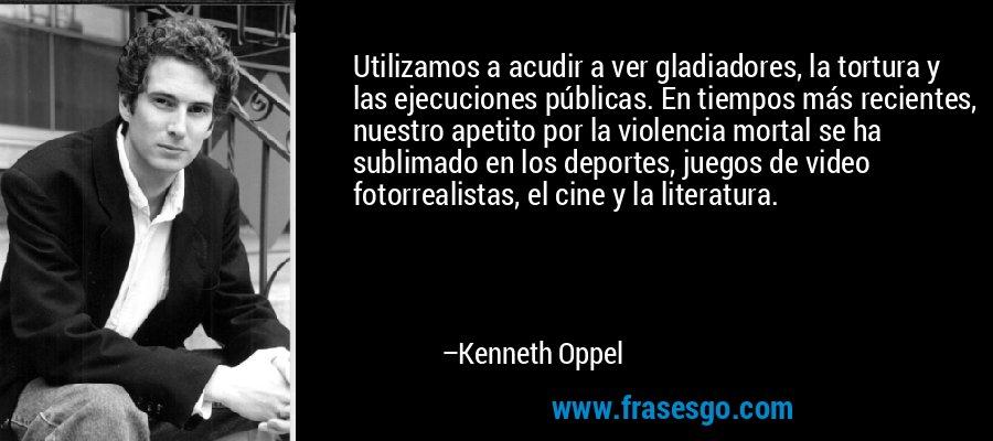 Utilizamos a acudir a ver gladiadores, la tortura y las ejecuciones públicas. En tiempos más recientes, nuestro apetito por la violencia mortal se ha sublimado en los deportes, juegos de video fotorrealistas, el cine y la literatura. – Kenneth Oppel
