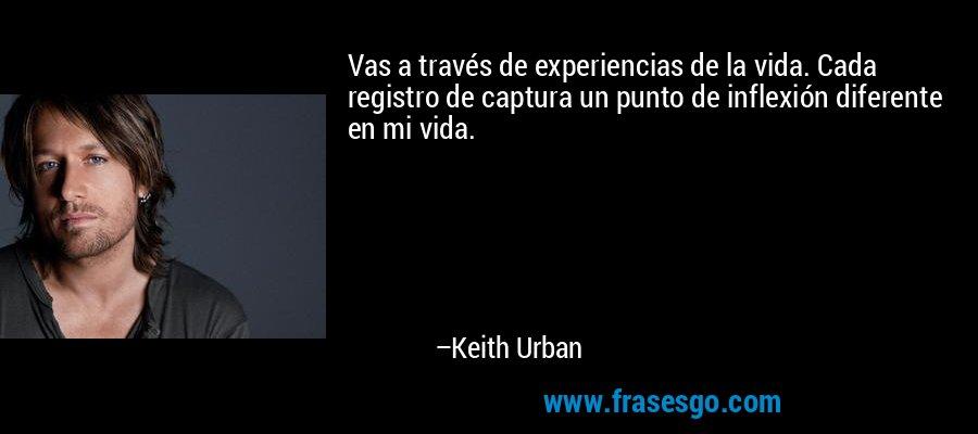 Vas a través de experiencias de la vida. Cada registro de captura un punto de inflexión diferente en mi vida. – Keith Urban