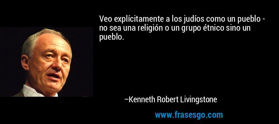 Veo explícitamente a los judíos como un pueblo - no sea una religión o un grupo étnico sino un pueblo. – Kenneth Robert Livingstone