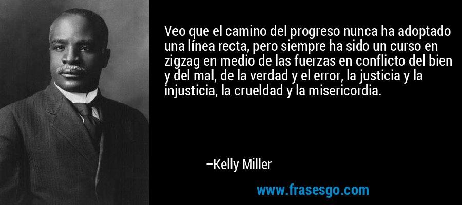 Veo que el camino del progreso nunca ha adoptado una línea recta, pero siempre ha sido un curso en zigzag en medio de las fuerzas en conflicto del bien y del mal, de la verdad y el error, la justicia y la injusticia, la crueldad y la misericordia. – Kelly Miller