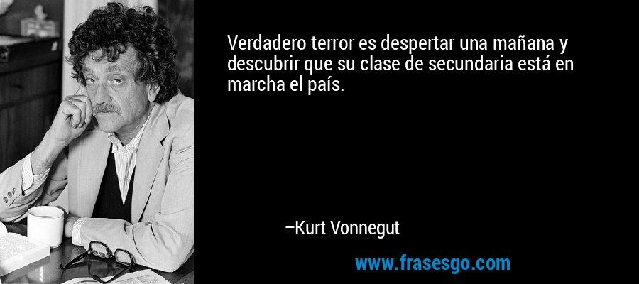 Verdadero terror es despertar una mañana y descubrir que su clase de secundaria está en marcha el país. – Kurt Vonnegut