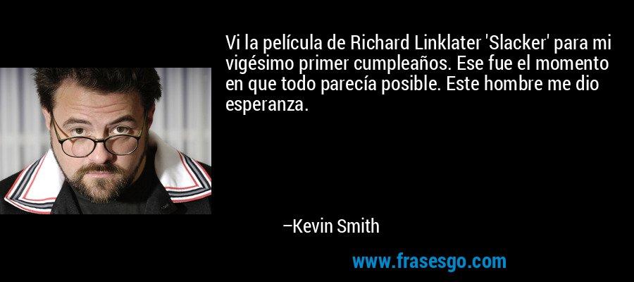 Vi la película de Richard Linklater 'Slacker' para mi vigésimo primer cumpleaños. Ese fue el momento en que todo parecía posible. Este hombre me dio esperanza. – Kevin Smith