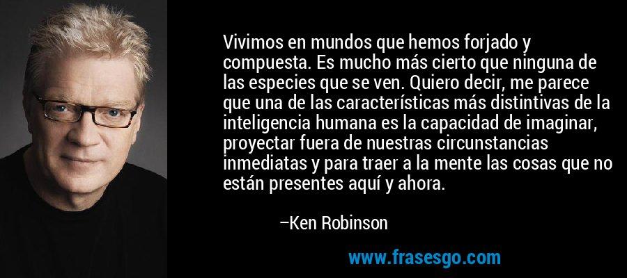 Vivimos en mundos que hemos forjado y compuesta. Es mucho más cierto que ninguna de las especies que se ven. Quiero decir, me parece que una de las características más distintivas de la inteligencia humana es la capacidad de imaginar, proyectar fuera de nuestras circunstancias inmediatas y para traer a la mente las cosas que no están presentes aquí y ahora. – Ken Robinson
