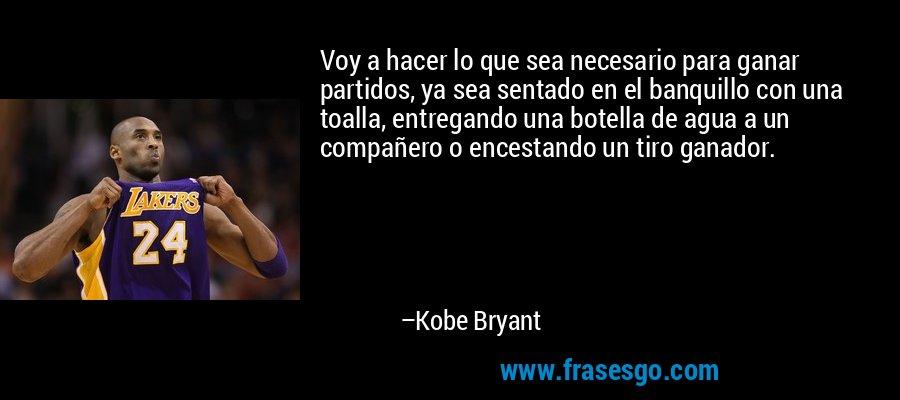Voy a hacer lo que sea necesario para ganar partidos, ya sea sentado en el banquillo con una toalla, entregando una botella de agua a un compañero o encestando un tiro ganador. – Kobe Bryant