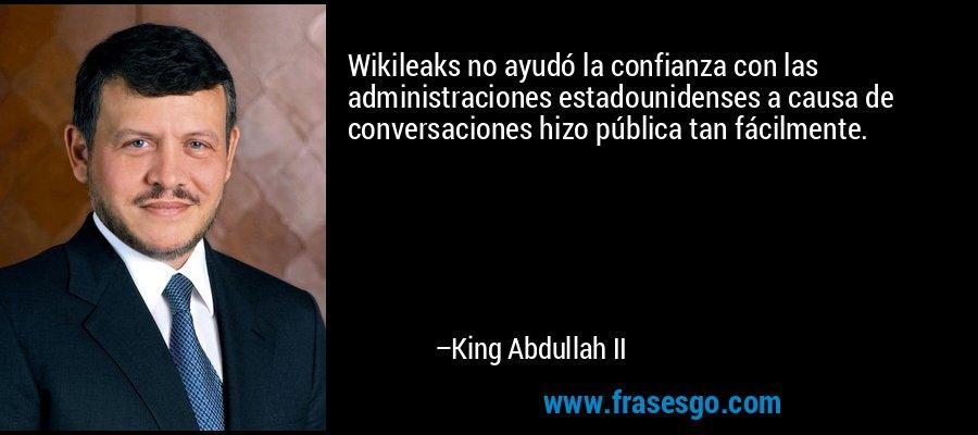 Wikileaks no ayudó la confianza con las administraciones estadounidenses a causa de conversaciones hizo pública tan fácilmente. – King Abdullah II