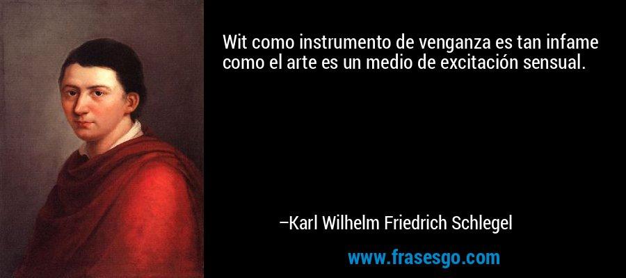 Wit como instrumento de venganza es tan infame como el arte es un medio de excitación sensual. – Karl Wilhelm Friedrich Schlegel