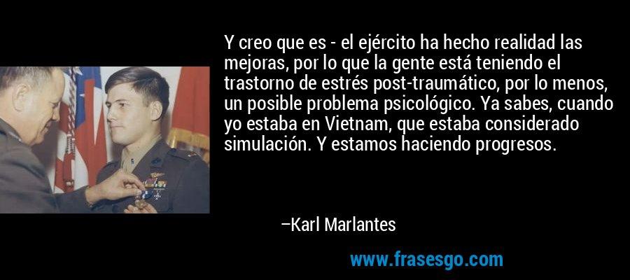 Y creo que es - el ejército ha hecho realidad las mejoras, por lo que la gente está teniendo el trastorno de estrés post-traumático, por lo menos, un posible problema psicológico. Ya sabes, cuando yo estaba en Vietnam, que estaba considerado simulación. Y estamos haciendo progresos. – Karl Marlantes