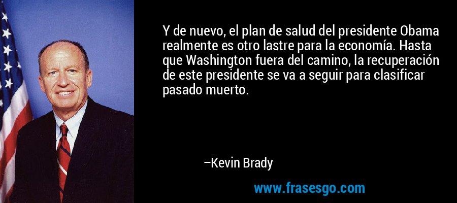 Y de nuevo, el plan de salud del presidente Obama realmente es otro lastre para la economía. Hasta que Washington fuera del camino, la recuperación de este presidente se va a seguir para clasificar pasado muerto. – Kevin Brady