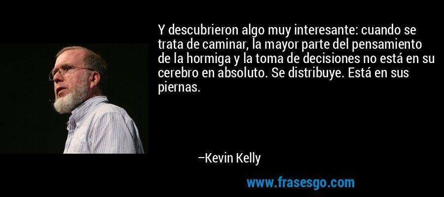 Y descubrieron algo muy interesante: cuando se trata de caminar, la mayor parte del pensamiento de la hormiga y la toma de decisiones no está en su cerebro en absoluto. Se distribuye. Está en sus piernas. – Kevin Kelly