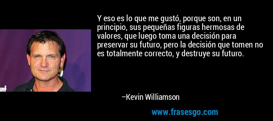 Y eso es lo que me gustó, porque son, en un principio, sus pequeñas figuras hermosas de valores, que luego toma una decisión para preservar su futuro, pero la decisión que tomen no es totalmente correcto, y destruye su futuro. – Kevin Williamson
