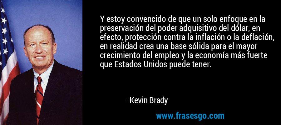 Y estoy convencido de que un solo enfoque en la preservación del poder adquisitivo del dólar, en efecto, protección contra la inflación o la deflación, en realidad crea una base sólida para el mayor crecimiento del empleo y la economía más fuerte que Estados Unidos puede tener. – Kevin Brady