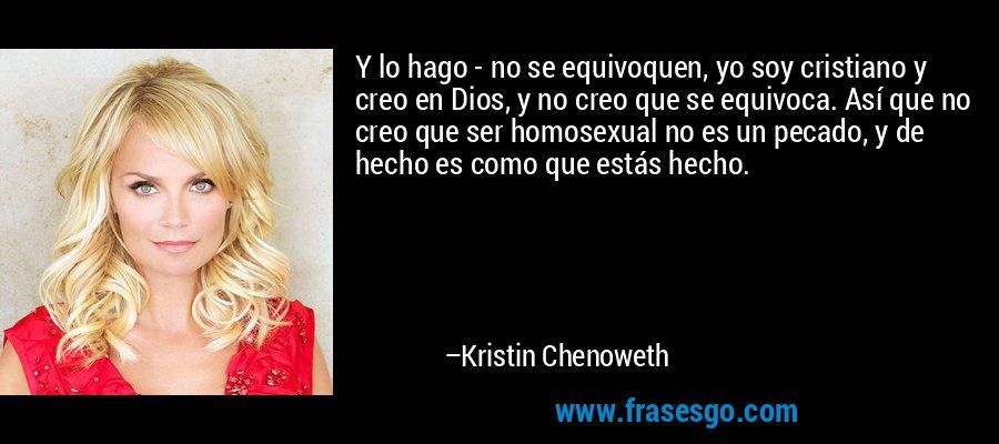 Y lo hago - no se equivoquen, yo soy cristiano y creo en Dios, y no creo que se equivoca. Así que no creo que ser homosexual no es un pecado, y de hecho es como que estás hecho. – Kristin Chenoweth