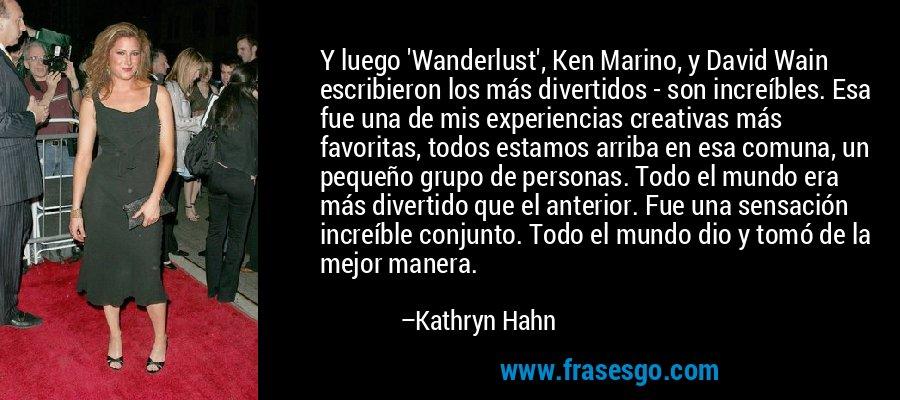 Y luego 'Wanderlust', Ken Marino, y David Wain escribieron los más divertidos - son increíbles. Esa fue una de mis experiencias creativas más favoritas, todos estamos arriba en esa comuna, un pequeño grupo de personas. Todo el mundo era más divertido que el anterior. Fue una sensación increíble conjunto. Todo el mundo dio y tomó de la mejor manera. – Kathryn Hahn