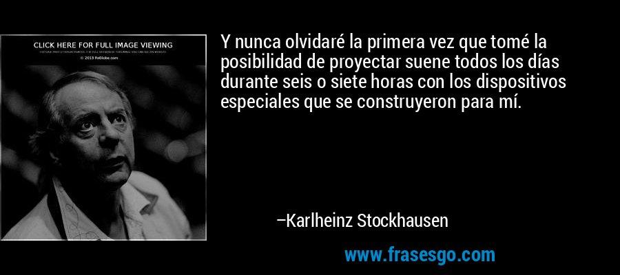Y nunca olvidaré la primera vez que tomé la posibilidad de proyectar suene todos los días durante seis o siete horas con los dispositivos especiales que se construyeron para mí. – Karlheinz Stockhausen