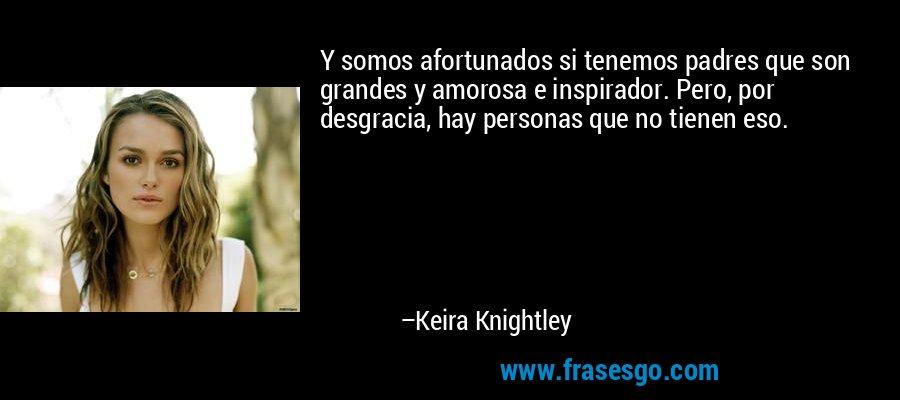 Y somos afortunados si tenemos padres que son grandes y amorosa e inspirador. Pero, por desgracia, hay personas que no tienen eso. – Keira Knightley