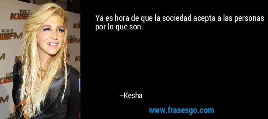 Ya es hora de que la sociedad acepta a las personas por lo que son. – Kesha
