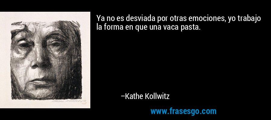 Ya no es desviada por otras emociones, yo trabajo la forma en que una vaca pasta. – Kathe Kollwitz