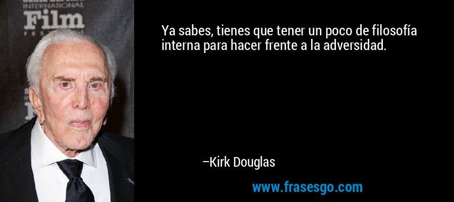 Ya sabes, tienes que tener un poco de filosofía interna para hacer frente a la adversidad. – Kirk Douglas