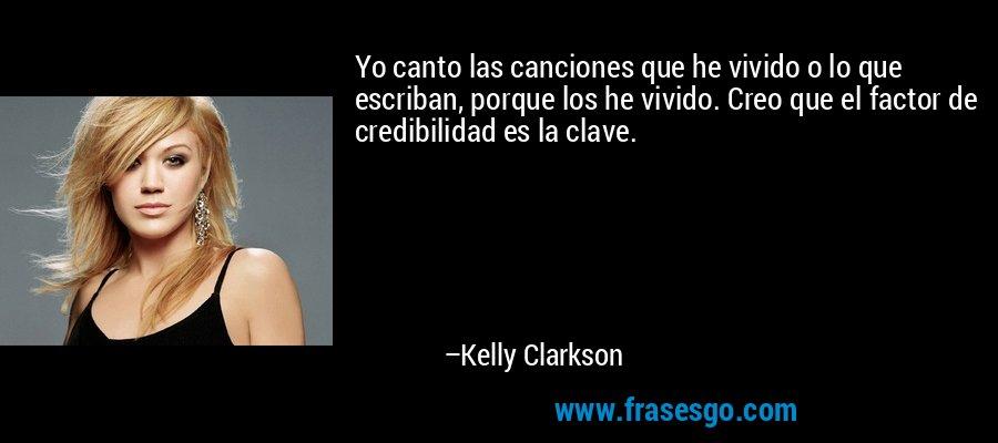 Yo canto las canciones que he vivido o lo que escriban, porque los he vivido. Creo que el factor de credibilidad es la clave. – Kelly Clarkson