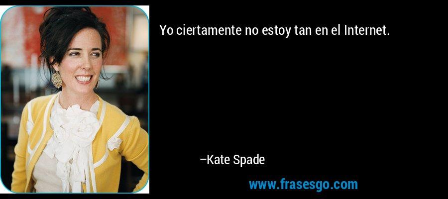 Yo ciertamente no estoy tan en el Internet. – Kate Spade
