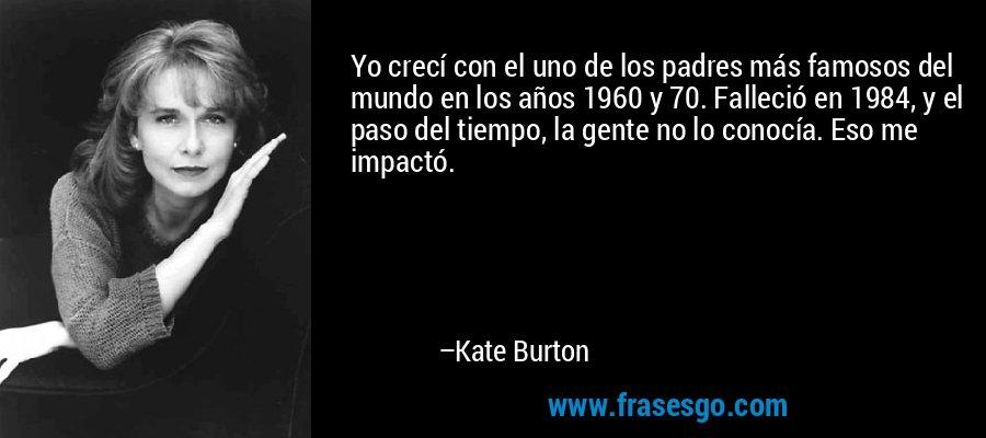 Yo crecí con el uno de los padres más famosos del mundo en los años 1960 y 70. Falleció en 1984, y el paso del tiempo, la gente no lo conocía. Eso me impactó. – Kate Burton