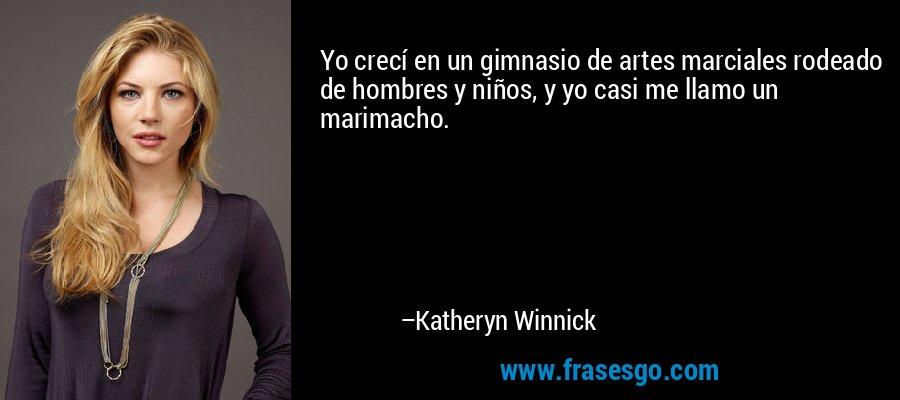 Yo crecí en un gimnasio de artes marciales rodeado de hombres y niños, y yo casi me llamo un marimacho. – Katheryn Winnick