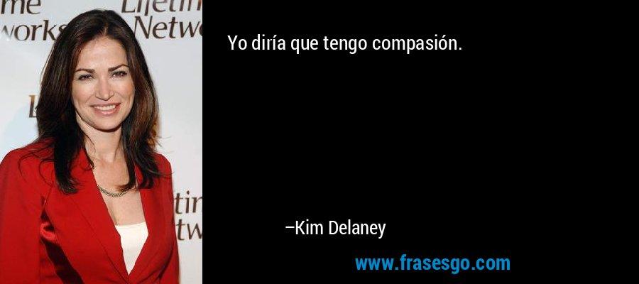 Yo diría que tengo compasión. – Kim Delaney