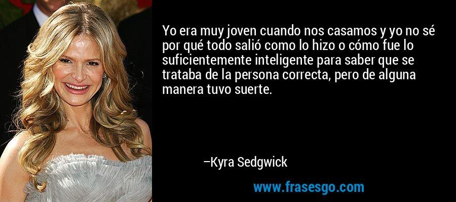 Yo era muy joven cuando nos casamos y yo no sé por qué todo salió como lo hizo o cómo fue lo suficientemente inteligente para saber que se trataba de la persona correcta, pero de alguna manera tuvo suerte. – Kyra Sedgwick