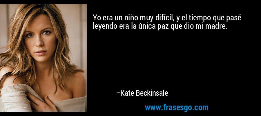 Yo era un niño muy difícil, y el tiempo que pasé leyendo era la única paz que dio mi madre. – Kate Beckinsale