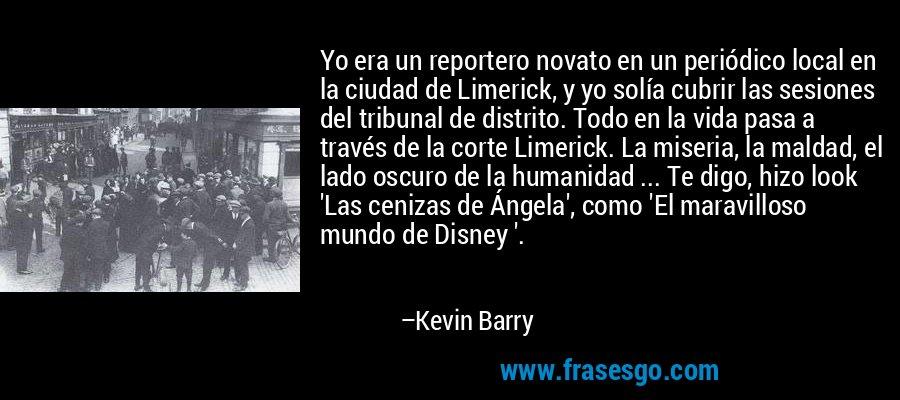 Yo era un reportero novato en un periódico local en la ciudad de Limerick, y yo solía cubrir las sesiones del tribunal de distrito. Todo en la vida pasa a través de la corte Limerick. La miseria, la maldad, el lado oscuro de la humanidad ... Te digo, hizo look 'Las cenizas de Ángela', como 'El maravilloso mundo de Disney '. – Kevin Barry