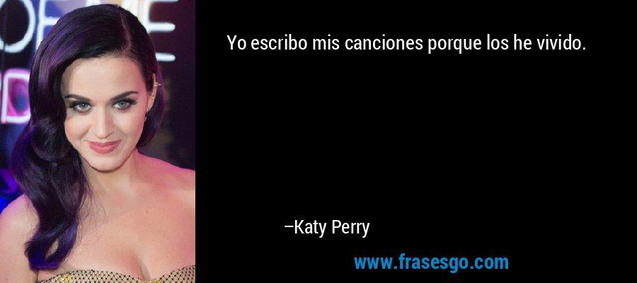 Yo escribo mis canciones porque los he vivido. – Katy Perry