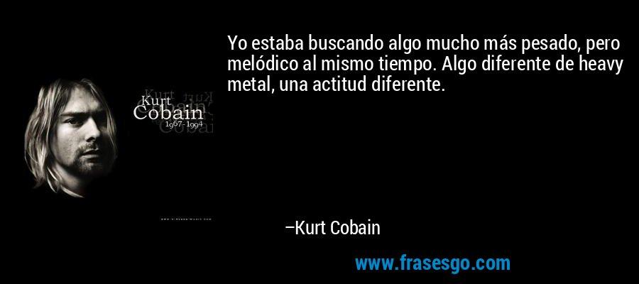 Yo estaba buscando algo mucho más pesado, pero melódico al mismo tiempo. Algo diferente de heavy metal, una actitud diferente. – Kurt Cobain