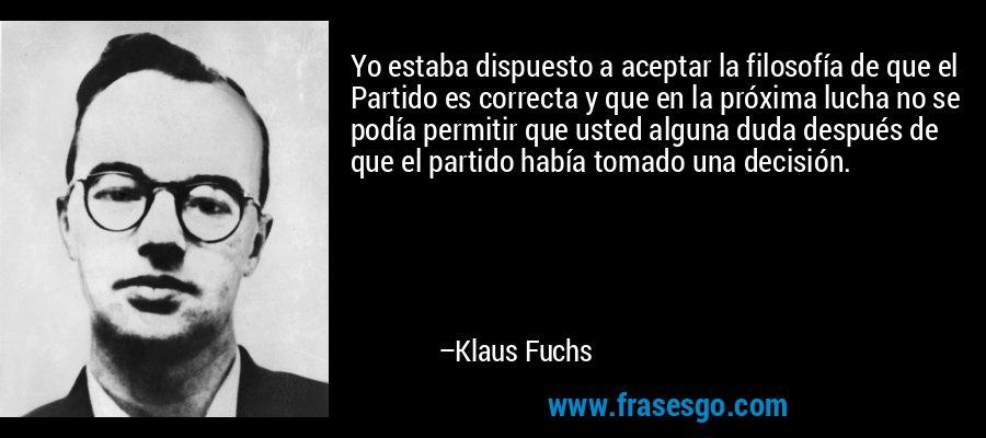 Yo estaba dispuesto a aceptar la filosofía de que el Partido es correcta y que en la próxima lucha no se podía permitir que usted alguna duda después de que el partido había tomado una decisión. – Klaus Fuchs